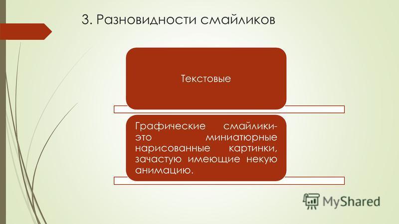 3. Разновидности смайликов Текстовые Графические смайлики- это миниатюрные нарисованные картинки, зачастую имеющие некую анимацию.