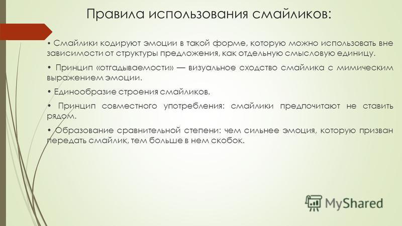 Правила использования смайликов: Смайлики кодируют эмоции в такой форме, которую можно использовать вне зависимости от структуры предложения, как отдельную смысловую единицу. Принцип «отгадываемости» визуальное сходство смайлика с мимическим выражени
