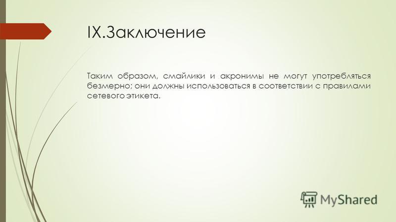 IX.Заключение Таким образом, смайлики и акронимы не могут употребляться безмерно; они должны использоваться в соответствии с правилами сетевого этикета.