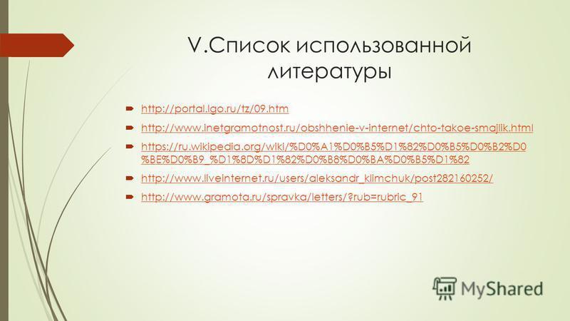 V.Список использованной литературы http://portal.lgo.ru/tz/09. htm http://www.inetgramotnost.ru/obshhenie-v-internet/chto-takoe-smajlik.html https://ru.wikipedia.org/wiki/%D0%A1%D0%B5%D1%82%D0%B5%D0%B2%D0 %BE%D0%B9_%D1%8D%D1%82%D0%B8%D0%BA%D0%B5%D1%8