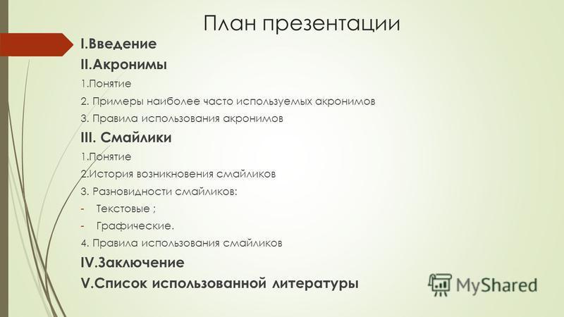 План презентации I.Введение II.Акронимы 1. Понятие 2. Примеры наиболее часто используемых акронимов 3. Правила использования акронимов III. Смайлики 1. Понятие 2. История возникновения смайликов 3. Разновидности смайликов: -Текстовые ; -Графические.