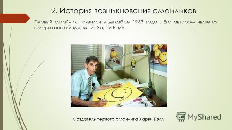 2. История возникновения смайликов Первый смайлик появился в декабре 1963 года. Его автором является американский художник Харви Бэлл. Создатель первого смайлика Харви Бэлл