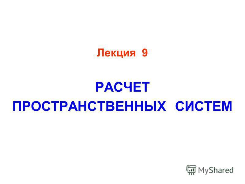 Лекция 9 РАСЧЕТ ПРОСТРАНСТВЕННЫХ СИСТЕМ