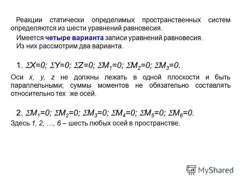 Реакции статически определимых пространственных систем определяются из шести уравнений равновесия. Имеется четыре варианта записи уравнений равновесия. Из них рассмотрим два варианта. 1. X=0; Y=0; Z=0; M 1 =0; M 2 =0; M 3 =0. Оси x, y, z не должны ле