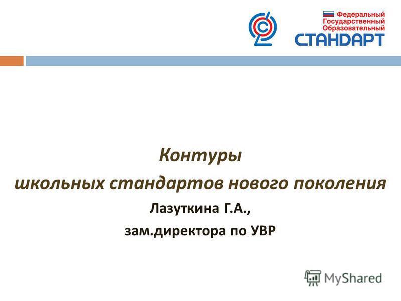 Контуры школьных стандартов нового поколения Лазуткина Г. А., зам. директора по УВР