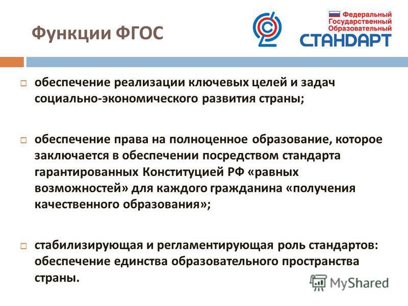 Функции ФГОС обеспечение реализации ключевых целей и задач социально - экономического развития страны ; обеспечение права на полноценное образование, которое заключается в обеспечении посредством стандарта гарантированных Конституцией РФ « равных воз