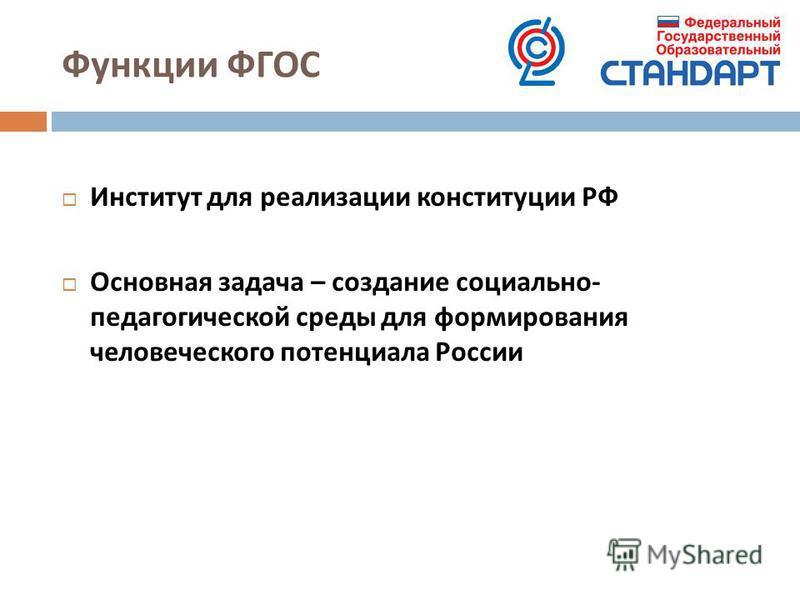 Функции ФГОС Институт для реализации конституции РФ Основная задача – создание социально - педагогической среды для формирования человеческого потенциала России