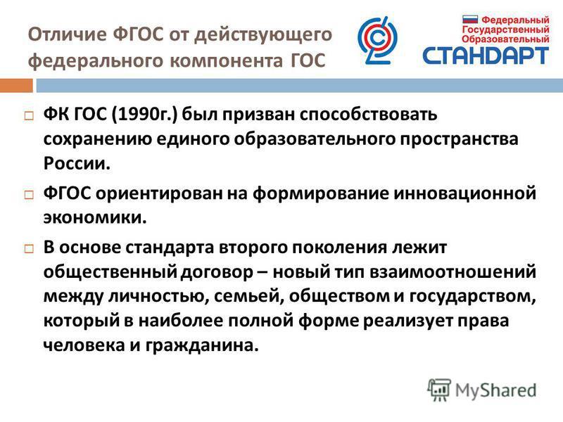 Отличие ФГОС от действующего федерального компонента ГОС ФК ГОС (1990 г.) был призван способствовать сохранению единого образовательного пространства России. ФГОС ориентирован на формирование инновационной экономики. В основе стандарта второго поколе