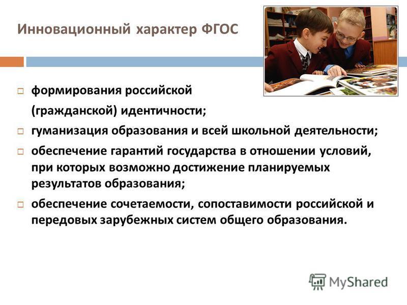 Инновационный характер ФГОС формирования российской ( гражданской ) идентичности ; гуманизация образования и всей школьной деятельности ; обеспечение гарантий государства в отношении условий, при которых возможно достижение планируемых результатов об
