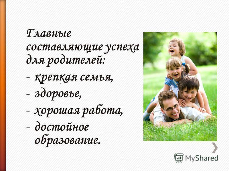 Главные составляющие успеха для родителей: -крепкая семья, -здоровье, -хорошая работа, -достойное образование..