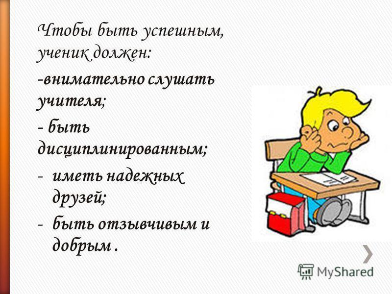 Чтобы быть успешным, ученик должен: -внимательно слушать учителя; - быть дисциплинированным; -иметь надежных друзей; -быть отзывчивым и добрым.