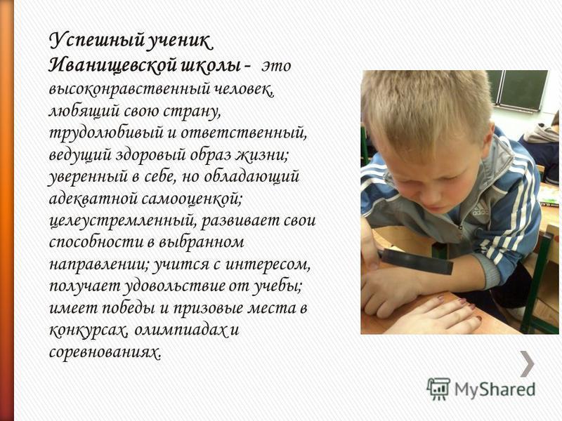 Успешный ученик Иванищевской школы - э то высоконравственный человек, любящий свою страну, трудолюбивый и ответственный, ведущий здоровый образ жизни; уверенный в себе, но обладающий адекватной самооценкой; целеустремленный, развивает свои способност