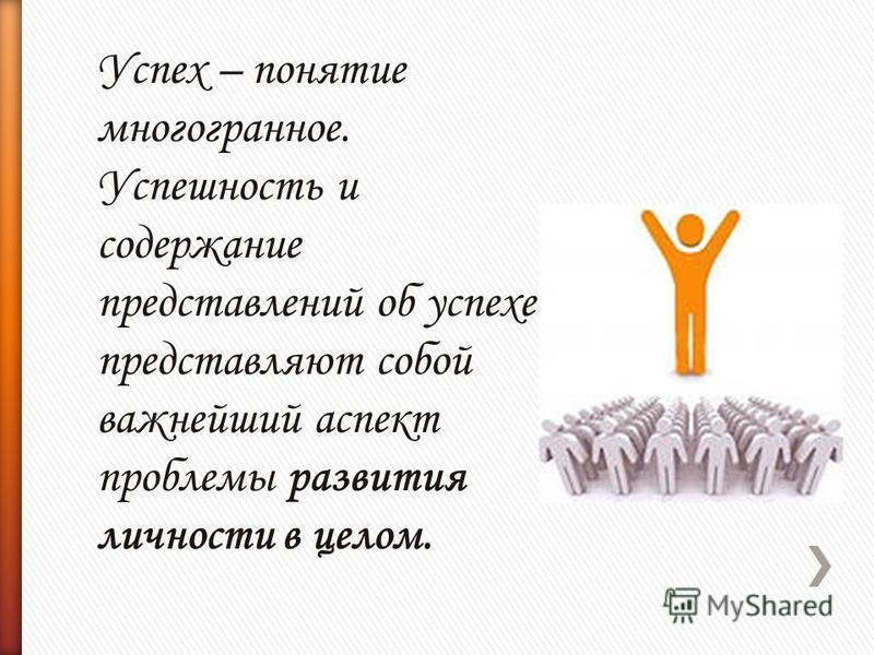 Успех – понятие многогранное. Успешность и содержание представлений об успехе представляют собой важнейший аспект проблемы развития личности в целом.