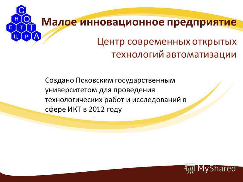 Малое инновационное предприятие Центр современных открытых технологий автоматизации Создано Псковским государственным университетом для проведения технологических работ и исследований в сфере ИКТ в 2012 году