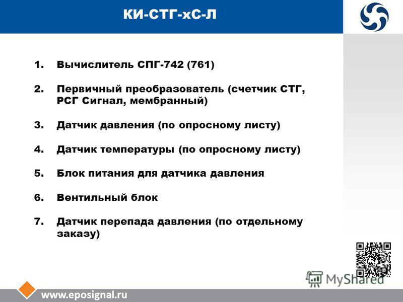 www.eposignal.ru КИ-СТГ-КС-Л 1. Вычислитель СПГ-742 (761) 2. Первичный преобразователь (счетчик СТГ, РСГ Сигнал, мембранный) 3. Датчик давления (по опросному листу) 4. Датчик температуры (по опросному листу) 5. Блок питания для датчика давления 6. Ве