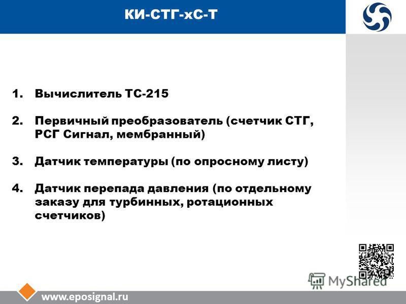 www.eposignal.ru КИ-СТГ-КС-Т 1. Вычислитель ТС-215 2. Первичный преобразователь (счетчик СТГ, РСГ Сигнал, мембранный) 3. Датчик температуры (по опросному листу) 4. Датчик перепада давления (по отдельному заказу для турбинных, ротационных счетчиков)