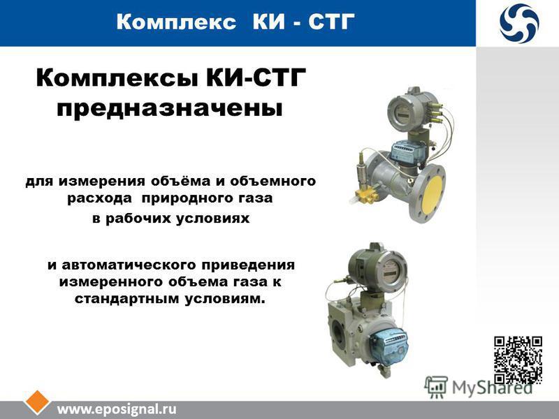 Комплекс КИ - СТГ Комплексы КИ-СТГ предназначены для измерения объёма и объемного расхода природного газа в рабочих условиях и автоматического приведения измеренного объема газа к стандартным условиям.