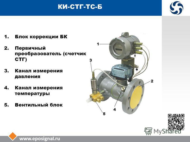 www.eposignal.ru КИ-СТГ-ТС-Б 3 5 4 2 1 1. Блок коррекции БК 2. Первичный преобразователь (счетчик СТГ) 3. Канал измерения давления 4. Канал измерения температуры 5. Вентильный блок