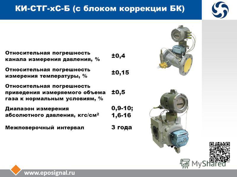 www.eposignal.ru КИ-СТГ-КС-Б (с блоком коррекции БК) Относительная погрешность канала измерения давления, % ±0,4 Относительная погрешность измерения температуры, % ±0,15 Относительная погрешность приведения измеряемого объема газа к нормальным услови