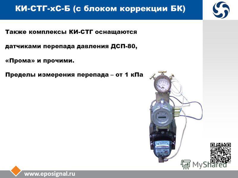 www.eposignal.ru КИ-СТГ-КС-Б (с блоком коррекции БК) Также комплексы КИ-СТГ оснащаются датчиками перепада давления ДСП-80, «Прома» и прочими. Пределы измерения перепада – от 1 к Па