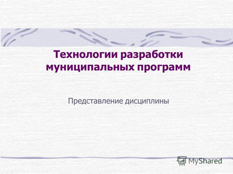 Технологии разработки муниципальных программ Представление дисциплины