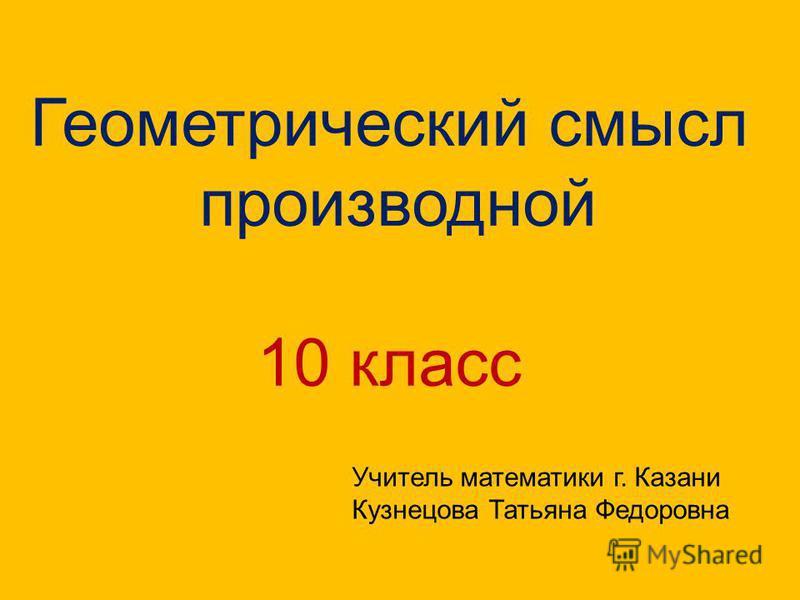 Геометрический смысл производной 10 класс Учитель математики г. Казани Кузнецова Татьяна Федоровна