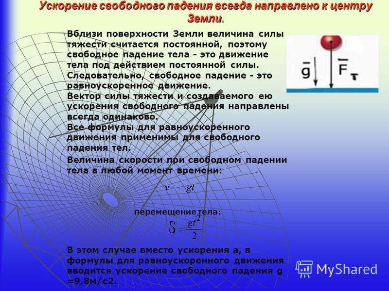 Ускорение свободного падения всегда направлено к центру Земли. Вблизи поверхности Земли величина силы тяжести считается постоянной, поэтому свободное падение тела - это движение тела под действием постоянной силы. Следовательно, свободное падение - э