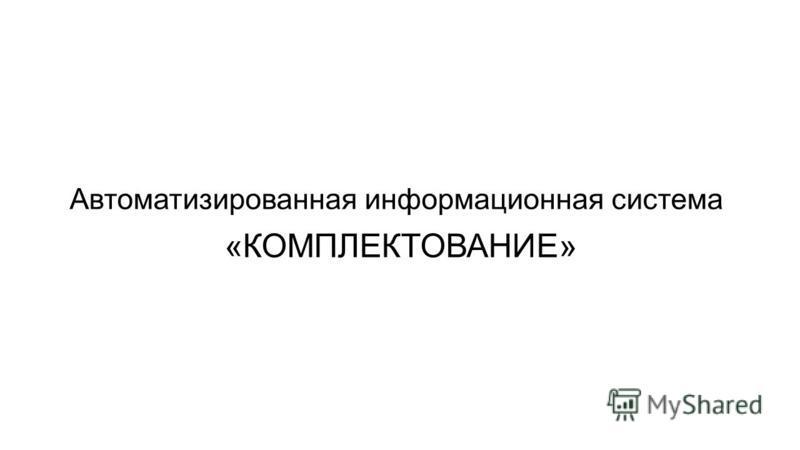 Автоматизированная информационная система «КОМПЛЕКТОВАНИЕ»