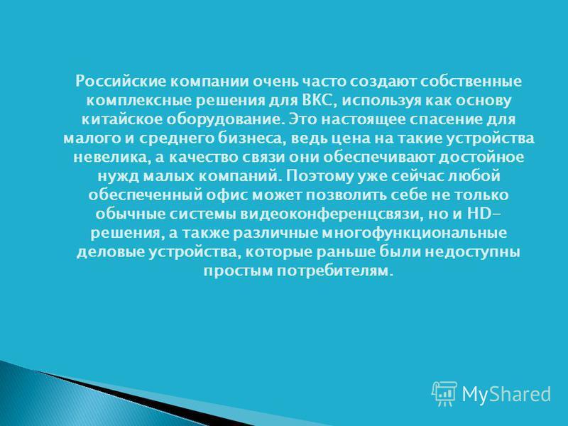 Российские компании очень часто создают собственные комплексные решения для ВКС, используя как основу китайское оборудование. Это настоящее спасение для малого и среднего бизнеса, ведь цена на такие устройства невелика, а качество связи они обеспечив