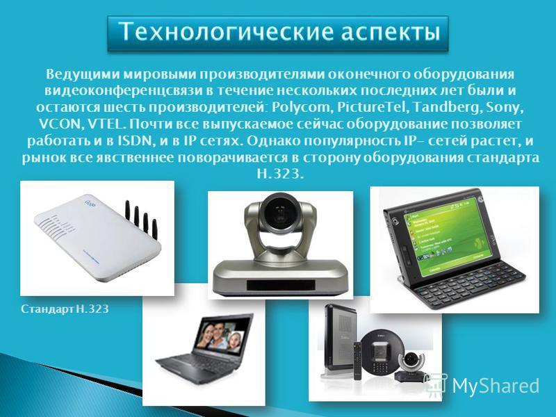 Ведущими мировыми производителями оконечного оборудования видеоконференцсвязи в течение нескольких последних лет были и остаются шесть производителей: Polycom, PictureTel, Tandberg, Sony, VCON, VTEL. Почти все выпускаемое сейчас оборудование позволяе