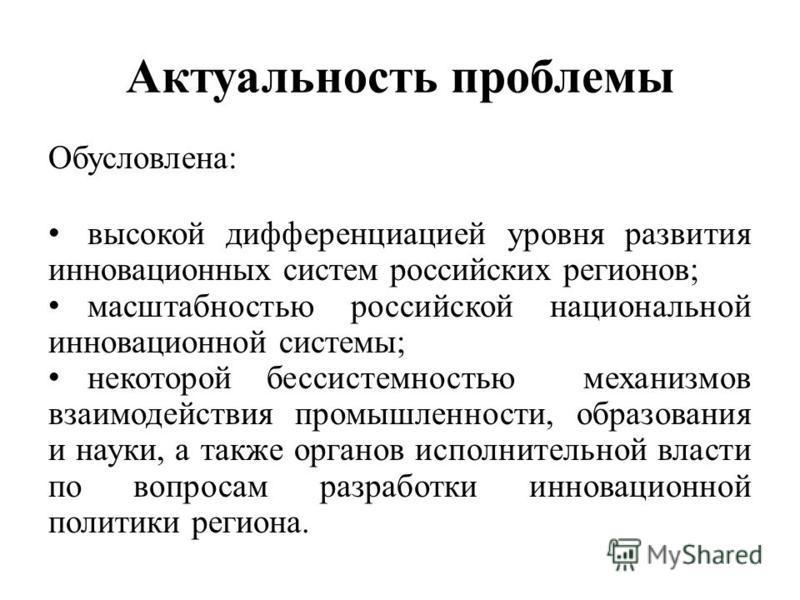 Актуальность проблемы Обусловлена: высокой дифференциацией уровня развития инновационных систем российских регионов; масштабностью российской национальной инновационноййй системы; некоторой бессистемностью механизмов взаимодействия промышленности, об