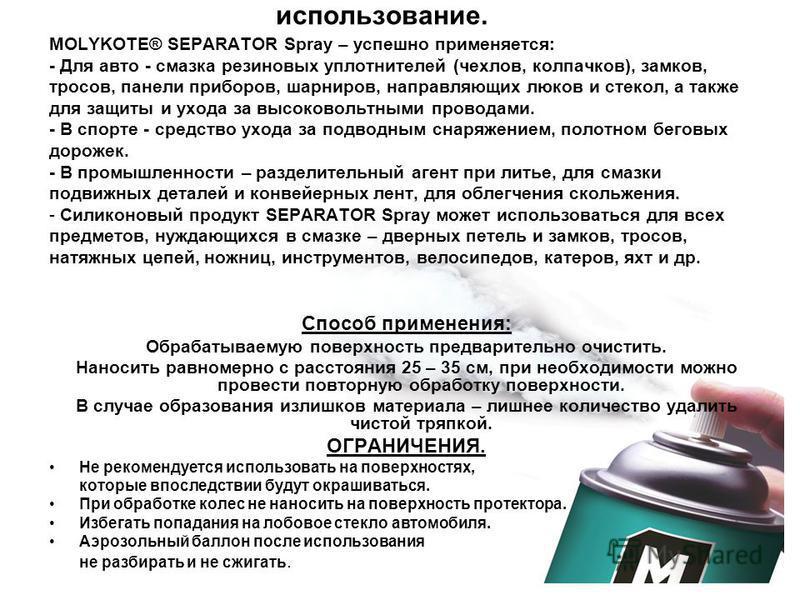 использование. MOLYKOTE® SEPARATOR Spray – успешно применяется: - Для авто - смазка резиновых уплотнителей (чехлов, колпачков), замков, тросов, панели приборов, шарниров, направляющих люков и стекол, а также для защиты и ухода за высоковольтными пров