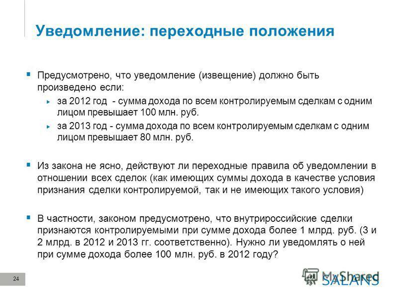 24 Уведомление: переходные положения Предусмотрено, что уведомление (извещение) должно быть произведено если: за 2012 год - сумма дохода по всем контролируемым сделкам с одним лицом превышает 100 млн. руб. за 2013 год - сумма дохода по всем контролир