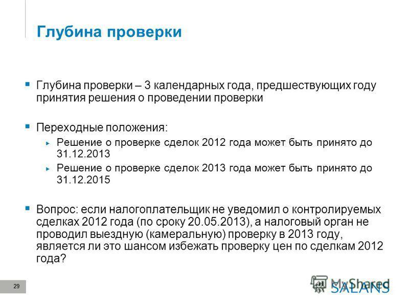 29 Глубина проверки Глубина проверки – 3 календарных года, предшествующих году принятия решения о проведении проверки Переходные положения: Решение о проверке сделок 2012 года может быть принято до 31.12.2013 Решение о проверке сделок 2013 года может