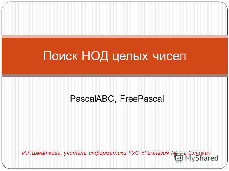 Поиск НОД целых чисел PascalABC, FreePascal И.Г.Шматкова, учитель информатики ГУО «Гимназия 1 г.Слуцка»