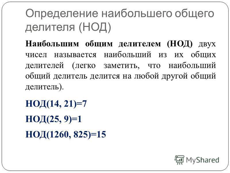 Определение наибольшего общего делителя (НОД) Наибольшим общим делителем (НОД) двух чисел называется наибольший из их общих делителей (легко заметить, что наибольший общий делитель делится на любой другой общий делитель). НОД(14, 21)=7 НОД(25, 9)=1 Н