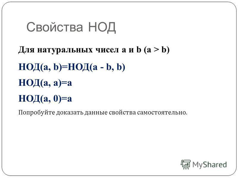 Свойства НОД Для натуральных чисел a и b (a > b) НОД(a, b)=НОД(a - b, b) НОД(a, a)=a НОД(a, 0)=a Попробуйте доказать данные свойства самостоятельно.
