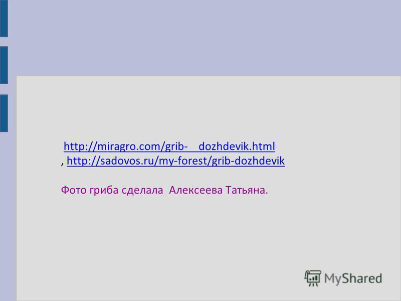 http://miragro.com/grib- dozhdevik.htmlhttp://miragro.com/grib- dozhdevik.html, http://sadovos.ru/my-forest/grib-dozhdevikhttp://sadovos.ru/my-forest/grib-dozhdevik Фото гриба сделала Алексеева Татьяна.