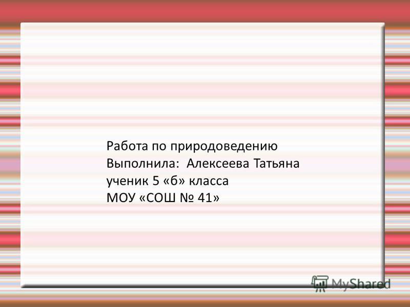 Работа по природоведению Выполнила: Алексеева Татьяна ученик 5 «б» класса МОУ «СОШ 41»