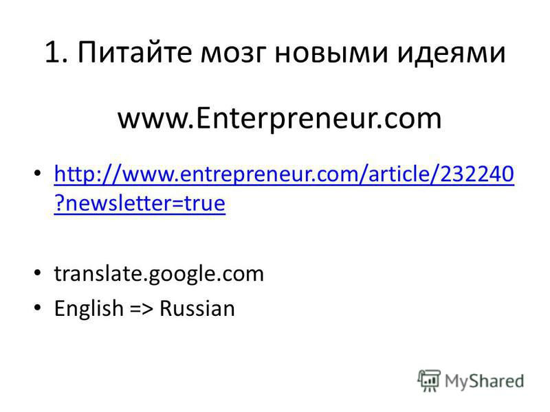www.Enterpreneur.com http://www.entrepreneur.com/article/232240 ?newsletter=true http://www.entrepreneur.com/article/232240 ?newsletter=true translate.google.com English => Russian 1. Питайте мозг новыми идеями