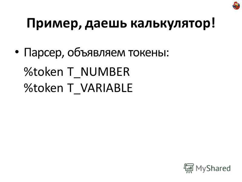 Пример, даешь калькулятор! Парсер, объявляем токены: %token T_NUMBER %token T_VARIABLE
