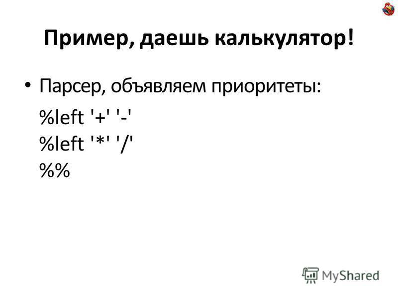 Пример, даешь калькулятор! Парсер, объявляем приоритеты: %left '+' '-' %left '*' '/' %