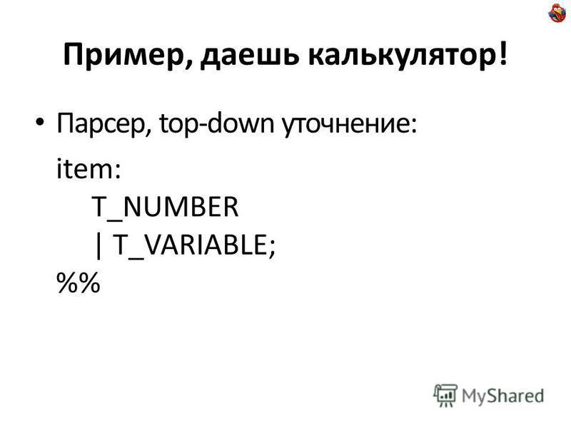 Пример, даешь калькулятор! Парсер, top-down уточнение: item: T_NUMBER | T_VARIABLE; %