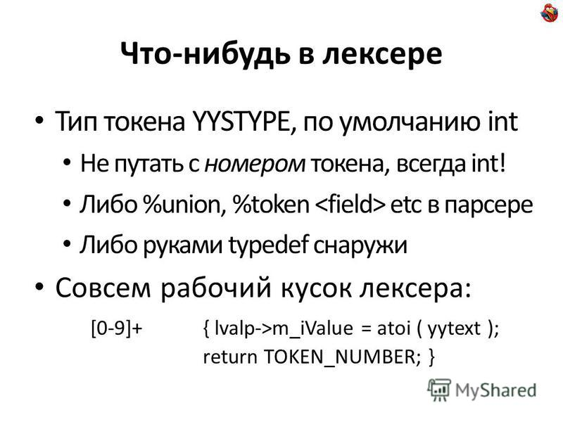 Что-нибудь в лексере Тип токена YYSTYPE, по умолчанию int Не путать с номером токена, всегда int! Либо %union, %token etc в парсере Либо руками typedef снаружи Совсем рабочий кусок лексера: [0-9]+{ lvalp->m_iValue = atoi ( yytext ); return TOKEN_NUMB