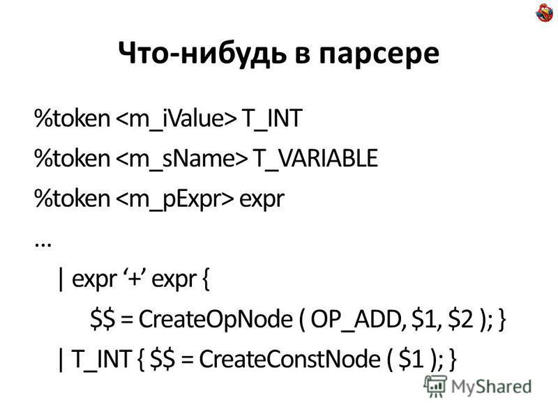 Что-нибудь в парсере %token T_INT %token T_VARIABLE %token expr … | expr + expr { $$ = CreateOpNode ( OP_ADD, $1, $2 ); } | T_INT { $$ = CreateConstNode ( $1 ); }