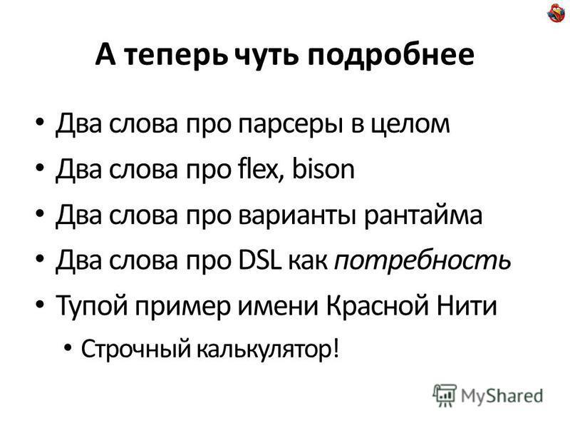 А теперь чуть подробнее Два слова про парсеры в целом Два слова про flex, bison Два слова про варианты рантайма Два слова про DSL как потребность Тупой пример имени Красной Нити Строчный калькулятор!