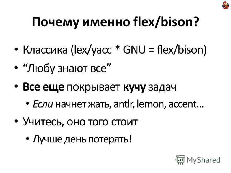Почему именно flex/bison? Классика (lex/yacc * GNU = flex/bison) Любу знают все Все еще покрывает кучу задач Если начнет жать, antlr, lemon, accent… Учитесь, оно того стоит Лучше день потерять!