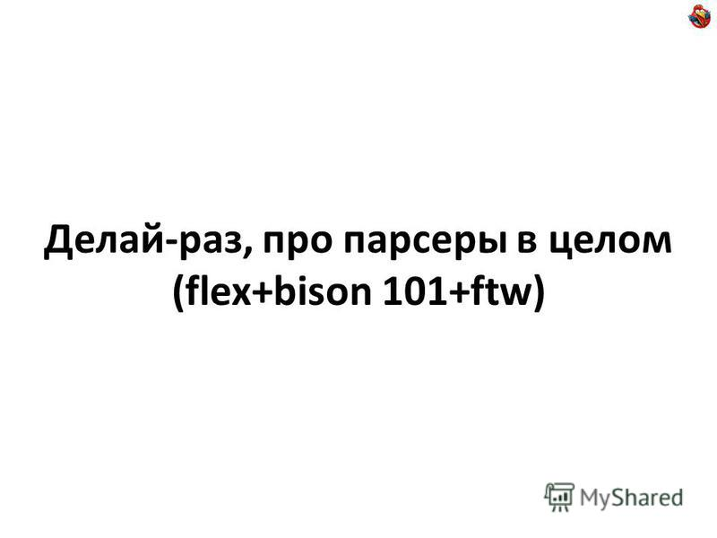 Делай-раз, про парсеры в целом (flex+bison 101+ftw)