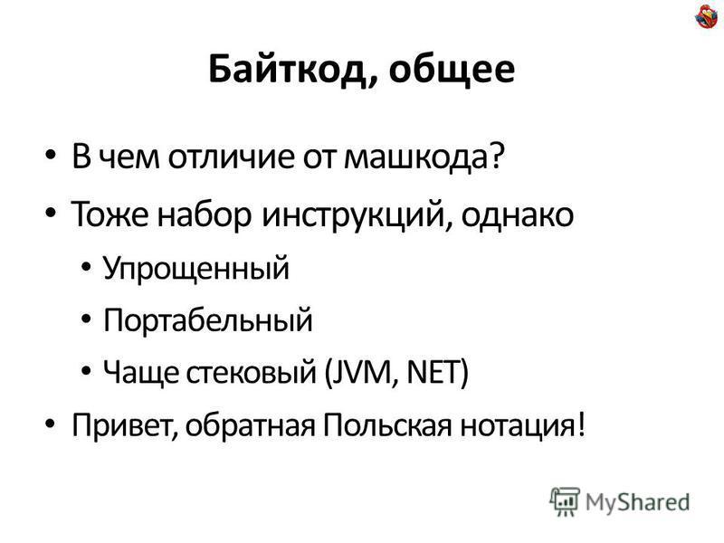 Байткод, общее В чем отличие от машкова? Тоже набор инструкций, однако Упрощенный Портабельный Чаще стековый (JVM, NET) Привет, обратная Польская нотация!