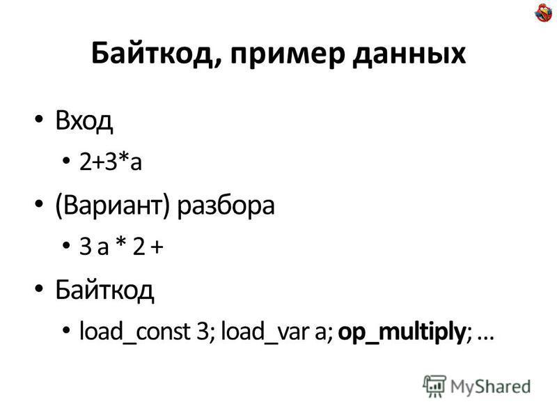 Байткод, пример данных Вход 2+3*a (Вариант) разбора 3 a * 2 + Байткод load_const 3; load_var a; op_multiply; …